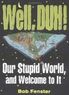 Well , Duh !: Our Stupid World, and Welcome to It