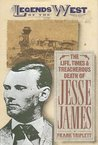 The Life, Times, and Treacherous Death of Jesse James  (Legends of the West)