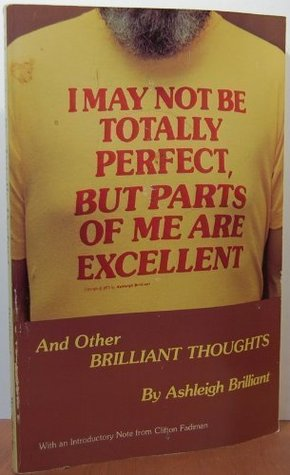 I May Not Be Totally Perfect, but Parts of Me Are Excellent by Ashleigh Brilliant
