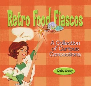 Download online for free Retro Food Fiascos: A Collection of Curious Concoctions DJVU by Kathy Casey