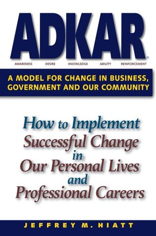 Adkar: A Model for Change in Business, Government, and Our Community