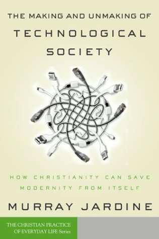 The Making and Unmaking of Technological Society by Murray Jardine