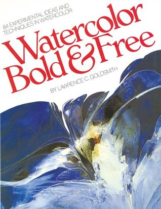 Watercolor Bold Free: 64 Experimental Ideas and Techniques in Watercolor