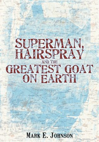 Superman, Hairspray and the Greatest Goat on Earth  by  Mark E. Johnson