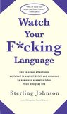 Watch Your F*cking Language: How to swear effectively, explained in explicit detail and enhanced by numerous examples taken from
