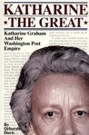 Katharine the Great : Katharine Graham and Her Washington Post Empire