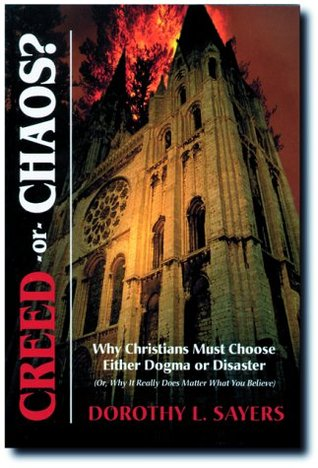 Creed or Chaos?: Why Christians Must Choose Either Dogma or Disaster (Or, Why It Really Does Matter What You Believe)
