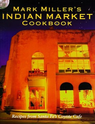 Mark Millers Indian Market Cookbook: Recipes from Santa Fes Famous Coyote Cafe