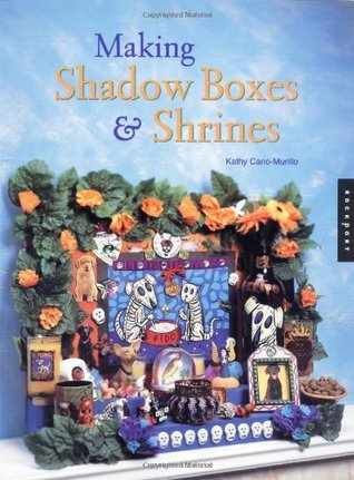 Making Shadow Boxes and Shrines by Kathy Cana-Murillo