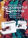 Secrets for Successful Sewing: Step-By-Step Techniques for Getting the Most from Your Sewing Machine and Serger