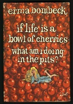 If Life Is a Bowl of Cherries—What Am I Doing in the Pits? by Erma Bombeck