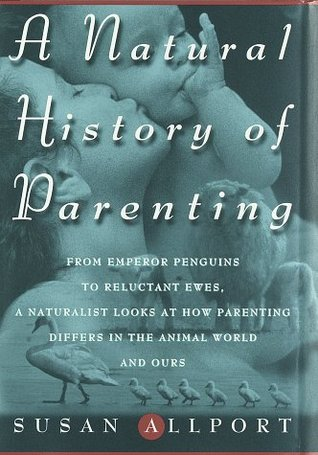 A Natural History of Parenting: From Emperor Penguins to Reluctant Ewes, a Naturalist Looks at Parenting in the Animal World and Ours
