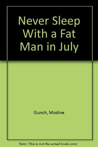 Never Sleep with a Fat Man in July by Modine Gunch