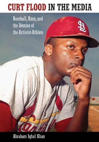 Curt Flood in the Media: Baseball, Race, and the Demise of the Activist Athlete Abraham Iqbal Khan