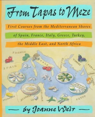 From Tapas to Meze: First Courses from the Mediterranean Shores of Spain, France, Italy, Greece, Turkey, the Middle East, and North Africa
