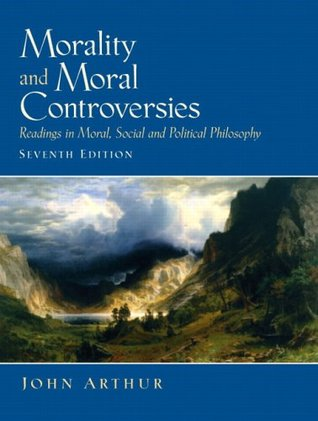 Morality and Moral Controversies: Readings in Moral, Social and Political Philosophy (7th Edition)