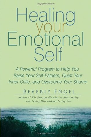 Healing Your Emotional Self: A Powerful Program to Help You Raise Your Self-Esteem, Quiet Your Inner Critic, and Overcome Your Shame