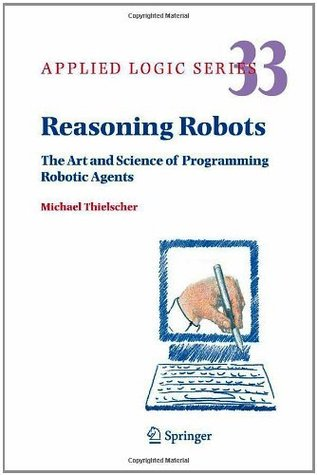 Reasoning Robots: The Art and Science of Programming Robotic Agents (Applied Logic Series)  by  Michael Thielscher