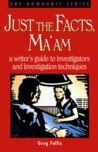 Just the Facts, Ma'am: A Writer's Guide to Investigator's and Investigation Techniques