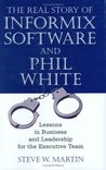 The Real Story of Informix Software and Phil White: Lessons in Business and Leadership for the Executive Team
