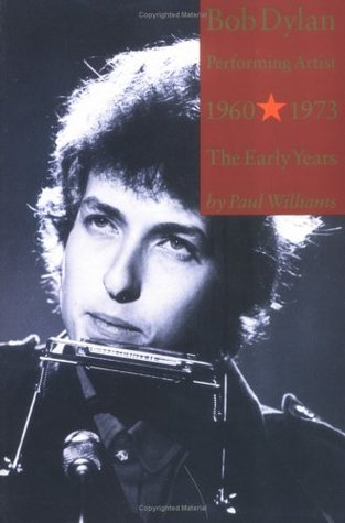 Bob Dylan Performing Artist 1960-1973 The Early Years by Paul  Williams