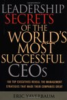 Leadership Secrets of the World's Most Successful CEOs: 100 Top Executives Reveal the Management Strategies That Made Their Companies Great