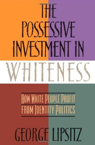 the possessive investment in whiteness an The possessive investment in whiteness: how white people profit from identity politics george lipsitz format book published.