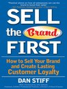 Sell the Brand First : How to Sell Your Brand and Create Lasting Customer Loyalty