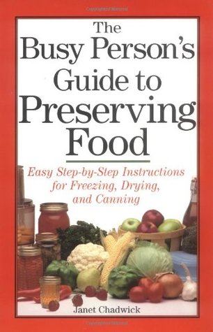 Get The Busy Person's Guide to Preserving Food: Easy Step-by-Step Instructions for Freezing, Drying, and Canning by Janet Chadwick MOBI