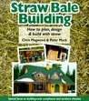 Straw Bale Building: How to Plan, Design & Build with Straw