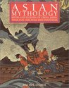 Asian Mythology: Myths and Legends of China, Japan, Thailand, Malaysia and Indonesia