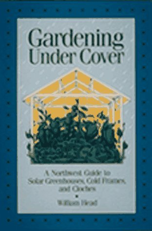 Gardening Under Cover: A Northwest Guide to Solar Greenhouses, Cold Frames, and Cloches