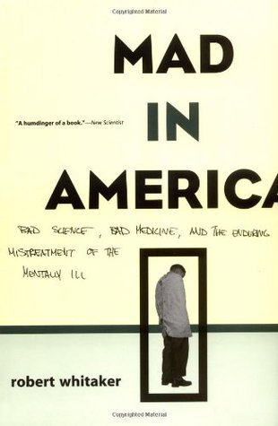Mad in America: Bad Science, Bad Medicine and the Enduring Mistreatment of the Mentally Ill