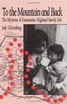 To the Mountain and Back: The Mysteries of Guatemalan Highland Family Life