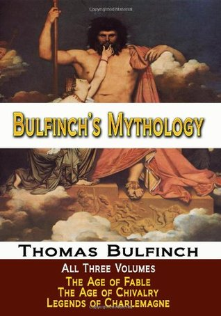 Read Bulfinch's Mythology - All Three Volumes - The Age of Fable, The Age of Chivalry, and Legends of Charlemagne PDF by Thomas Bulfinch