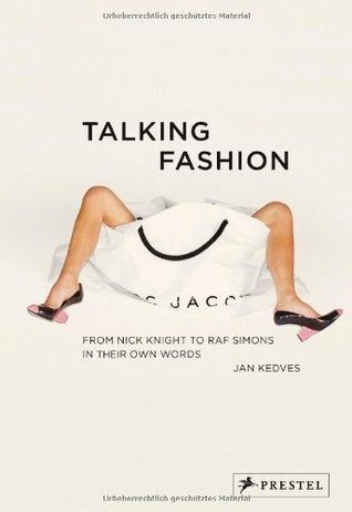 Talking Fashion: From Nick Knight to RAF Simons in Their Own Words Jan Kedves