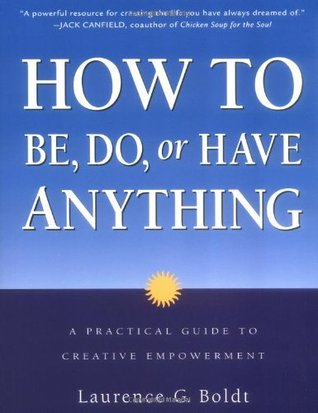 How to Be, Do, or Have Anything by Laurence G. Boldt
