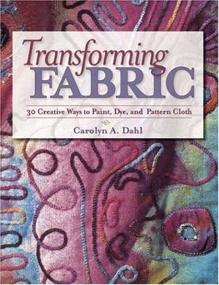 Transforming Fabric: Creative Ways to Paint, Dye and Pattern Cloth