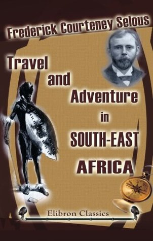 Travel and Adventure in South-East Africa by Frederick Courteney Selous