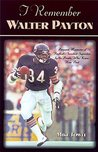 """I Remember Walter Payton: Personal Memories of Football's Sweetest"""" Superstar by the People Who Knew Him Best"""""""