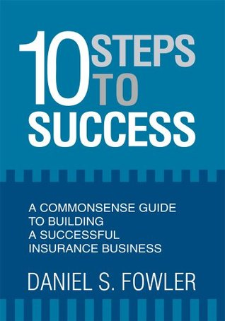10 Steps to Success: A Commonsense Guide to Building a Successful Insurance Business  by  Daniel Fowler