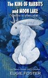 The King of Rabbits and Moon Lake: And Other Tales of Magic and Mischief