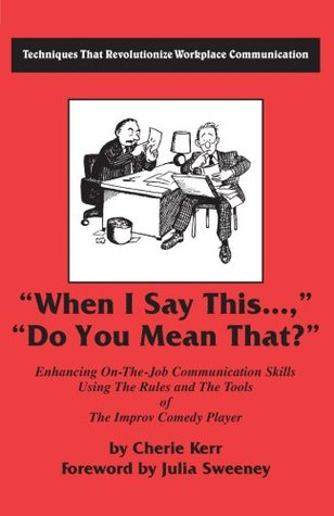 When I Say This...Do You Mean That?: Enhancing on the Job Communication Skills Using the Rules and the Tools of the Improv Comedy Player