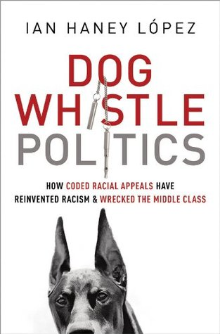 Download for free Dog Whistle Politics: How Coded Racial Appeals Have Reinvented Racism and Wrecked the Middle Class DJVU by Ian Haney López
