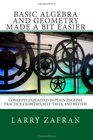 Basic Algebra and Geometry Made a Bit Easier: Concepts Explained In Plain English, Practice Exercises, Self-Tests, and Review
