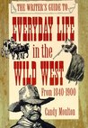 The Writer's Guide to Everyday Life in the Wild West: 1840 to 1900