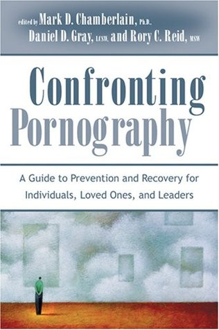 Confronting Pornography: A Guide to Prevention and Recovery for Individuals, Loved Ones, and Leaders