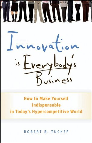 Innovation is Everybody's Business by Robert B. Tucker