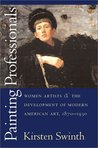 Painting Professionals: Women Artists and the Development of Modern American Art, 1870-1930