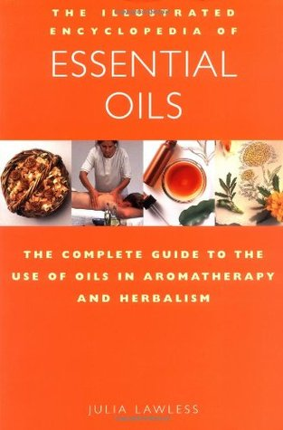 The Illustrated Encyclopedia of Essential Oils by Julia Lawless
